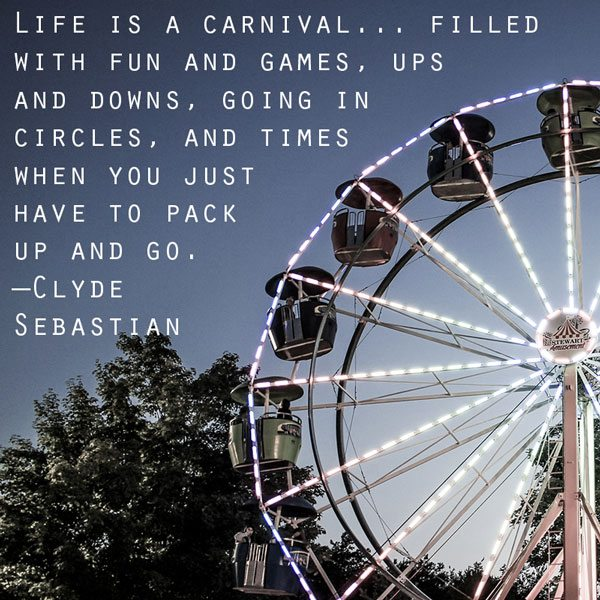 """""""Life is a carnival... filled with ups and downs, going in circles, and times when you just have to pack up and go."""" —Clyde Sebastian"""